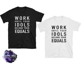 Work Until Your Idols Become Your Equals Short Sleeve Unisex T-Shirt - Cotton Jersey Knit Shirt - Entrepreneur Boss Babe Shirt - CEO Shirt