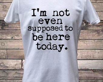 I'm Not Even Supposed to be Here Today T-Shirt