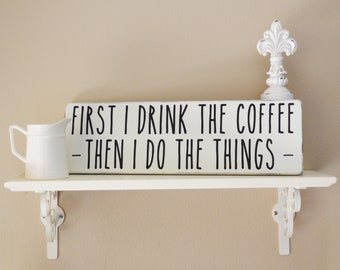 First I Drink The Coffee Then I Do The Things Rustic Wood Sign, Coffee Signs for Kitchen Decor, Rae Dunn Inspired Farmhouse Decor