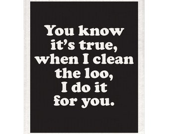 You Know It's True, When I Clean The Loo, I do It For You Swedish Dishcloth