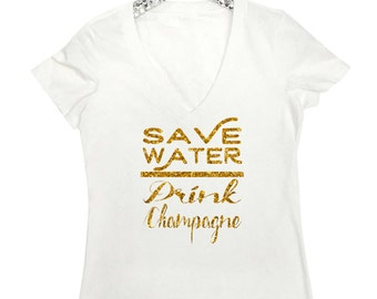 Save Water Drink Champagne - Women's V Neck T Shirt, Wine Shirt, Bachelorette Party, Champagne Shirt, Champagne Campaign, Drink Champagne