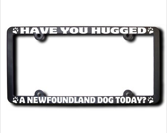 NEWFOUNDLAND Dog Have You Hugged A License Plate Frame (T) USA