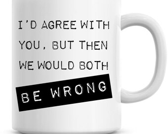 I'd Agree With You, But Then We Would Both Be Wrong 11oz Coffee Mug Hilarious Drink Coffee / Tea Cup For Work, Home, Kitchen, CM027