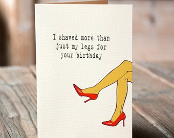 I shaved more than just my legs for your birthday