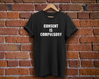 Feminist Shirt - Consent is Compulsory - Anti-Rape T-Shirt - Consent Shirt - Feminism