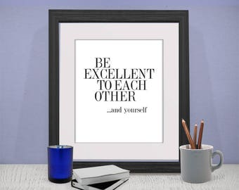 printable,download,be excellent to each other,love,lettering,typography,inspiration,motivation,wall art,home decor,wall decor,quote