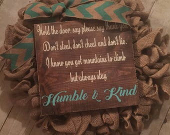 Humble & kind. Hold the door say please say thank you, dont steal dont cheat and dont lie.. Tim McGraw