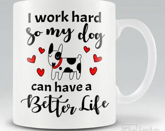 Funny novelty coffee mug I Work Hard So My Dog Can Have A Better Life