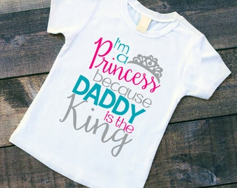 I'm a Princess Because Daddy is the King Shirt or bodysuit.  Great for Father's day!