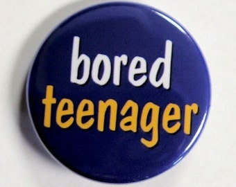 Bored Teenager - Button Pinback Badge 1 1/2 inch - flatback magnet or keychain