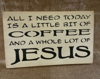 All I need today is a little bit of  Coffee and a whole lot of Jesus - funny sign - gift for coffee lover