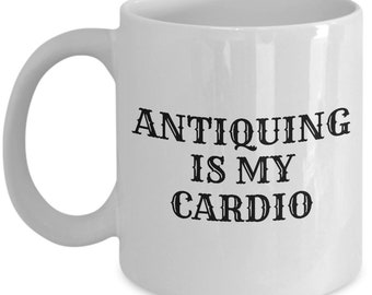 Funny Antiquing Mug - Antiquary Gift Idea - Antiquing Is My Cardio - Junking, Vintage, Thrifting
