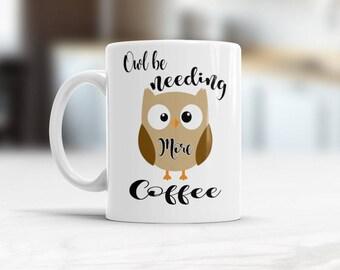 Owl Mug, Mug Owl need coffee, Coffee lovers gift, Owl Coffee mug, Owl Be Needing More Coffee, Coffee Mug, Bird Owl Mug, Funny coffee cup