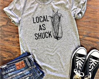 Local as Shuck, Midwest, Corn Shirt, Farmer Shirt, Cornhusker Tshirt