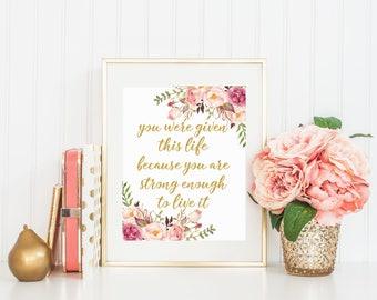 You Were Given This Life, Printable Art, Floral Print, Motivational Quote, Inspiring Quote, Wall art, Gold decor 16x20 11x14 8x10 5x7 4x6