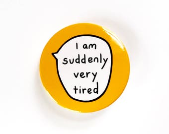 I Am Suddenly Very Tired - Pin Badge Button