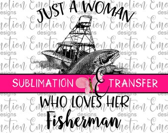 SUBLIMATION TRANSFER, Just a Woman who loves her FIsherman, fishing, sublimation