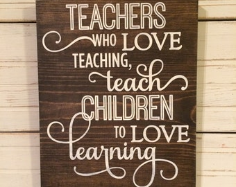 TEACHERS who LOVE teaching, teach CHILDREN to love learning Hand Painted Wood Sign