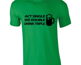 Act Single See Double Drink Triple T-Shirt St Patrick's Day Paddy's Day Novelty 2017