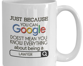 Gift For Lawyers - Just Because You Can Google Doesn't Mean You Know Everything About Being A Lawyer - Home Office Coffee Cup Mug