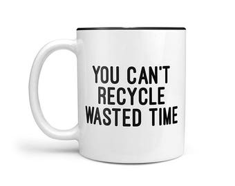 You can't recycle wasted time Mug, Motivational Mug, Quote Mugs, mugs with sayings