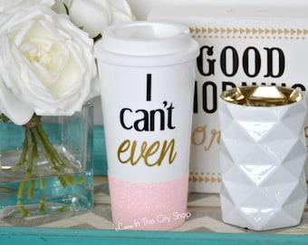 I Cant Even Mug, I Can't Even Mug, Custom Glitter Mug, Glitter Travel Mug, I Can't Even Quote, I Cant Even Coffee Mug, Custom To Go Mug