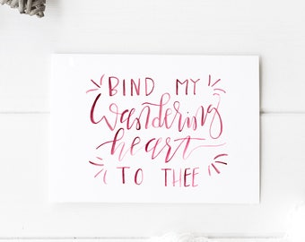 Bind My Wandering Heart to Thee || Hand Lettered Print