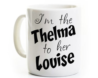 Thelma to her Louise Gift Coffee Mug - Thelma and Louise - Sister Best Friend Mug