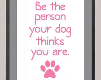 Be the Person Your Dog Thinks You Are 11 x 14 Inspiration Print