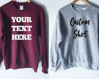 Custom Sweatshirt Design - Your Text Here - Custom Shirt - Custom Tee - Custom T-Shirt - Customizable Shirt - Personalized Shirt