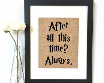 After all this time? Always. Harry Potter Quote Burlap Print