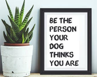 Printable Be the person your dog thinks you are quote art print, Dog instant download, printable quote, dog quote printable, dog printable