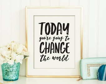 Today You're Going to Change the World Printable, Office Art,  Printable Art, Wall Décor, Printable Quote, Printable