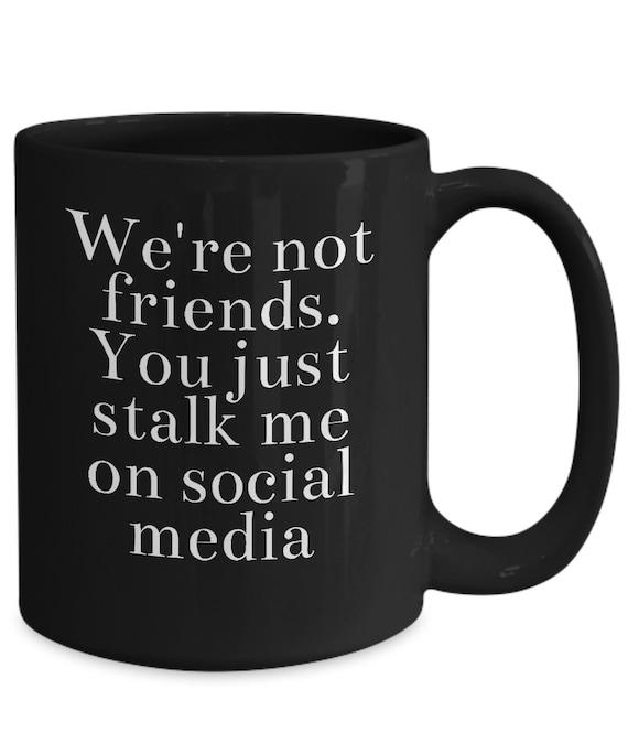 Snarky coffee mug - we're not friends you just stalk me on social media - black tea cup