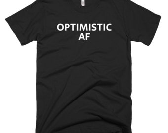 Optimistic AF Shirt - Optimistic Tee - Gift For Someone Who Is Optimistic - Optimistic T-Shirt - Optimistic Shirt - Optimistic Gifts