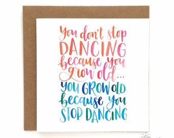 Greetings card - You don't stop dancing because you grow old, you grow old because you stop dancing