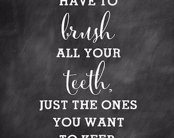 You don't have to brush your teeth, just the ones you want to keep PRINT 5 by 7
