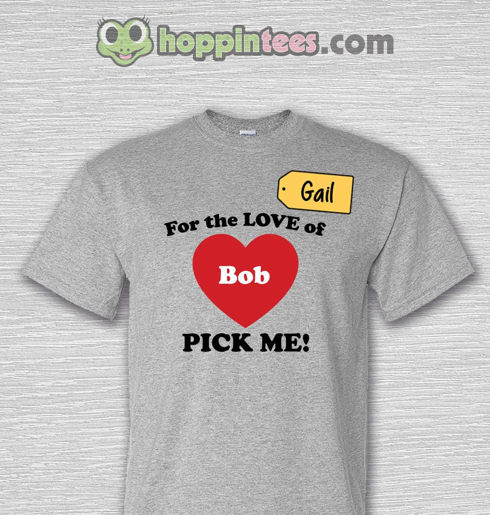 1 shirt the price is right for the love of bob customizable for Pick me choose me love me shirt
