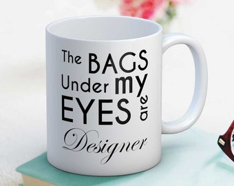 The Bags Under My Eyes Are Designer - Funny Mug Gift