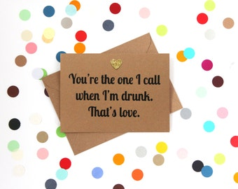 Funny Valentine's Day Card, Funny birthday card, funny card, funny anniversary card: You're the one I call when I'm drunk - that's love.