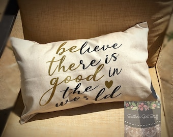 Farmhouse Pillow Cover - Farmhouse decor - believe there is good in the world - be the good - rustic - shabby chic
