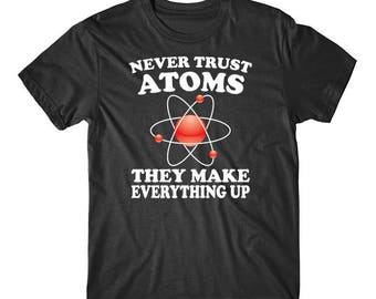Never Trust Atoms They Make Everything Up Funny Science T-Shirt