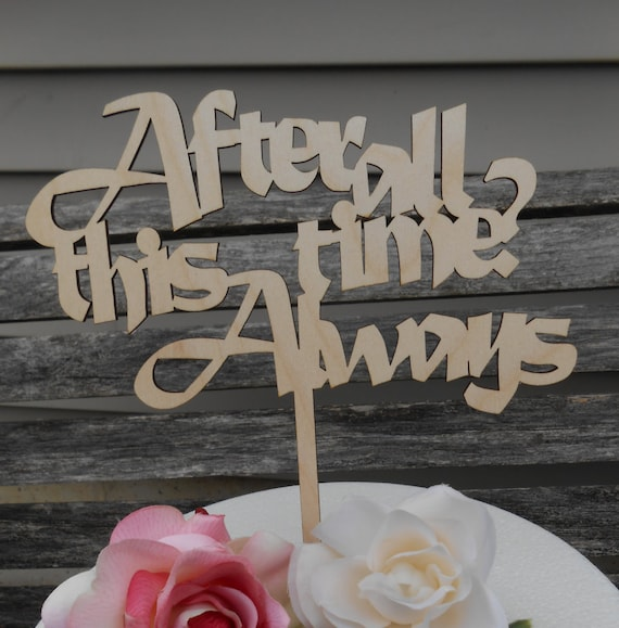 After All This Time? Always Cake Topper.  Laser Cut Wood. Custom Orders Welcome. Wedding, Birthday, Party