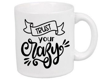Trust Your Crazy Funny Mug Coffee Cup Gift Home Decor Kitchen Bar Gift Any Color Jenuine Crafts