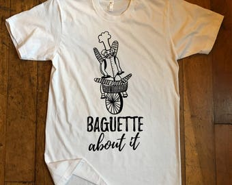 Baguette About It- Funny T-shirt Bakery Baguette Bread Birthday Gift