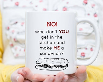 FEMINIST Why Don't You Get In The Kitchen Make ME a Sandwich - 11 ounce Dishwasher / Microwave Coffee Mug - Superb GIFT - May Add Own Text