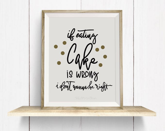 If eating cake is wrong i don't wanna be right! Download and print hand lettered wall art