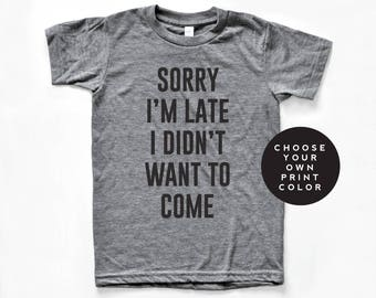 Sorry I'm late I didn't want to come shirt, sorry I'm late I didn't want to come t-shirt, tshirt, unisex crewneck, funny shirt, gift idea