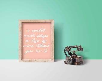 "Beautiful, Inspirational Quote, Love Quote, Printable, Wall Art, ""I Could Never Forsee a Life of Mine Without You In It"", Wedding Printable"