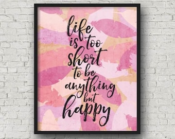 Life Is Too Short To Be Anything But Happy, Printable Wall Art